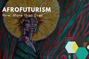 Afrofuturism now more than ever